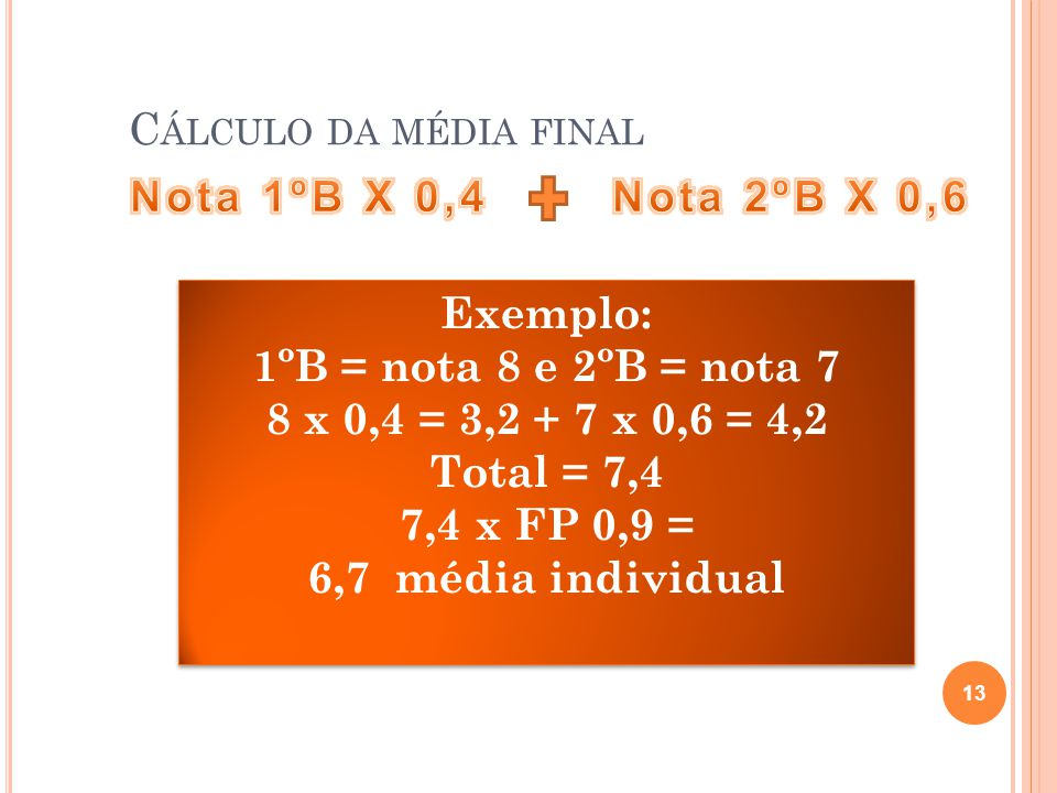 Cálculo da média final Nota 1ºB X 0,4. Nota 2ºB X 0,6. Exemplo: 1ºB = nota 8 e 2ºB = nota 7. 8 x 0,4 = 3,2 + 7 x 0,6 = 4,2.
