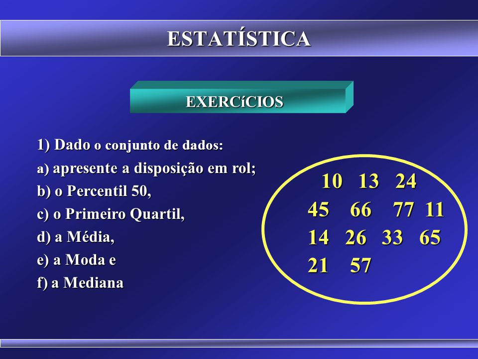 ESTATÍSTICA 10 13 24 45 66 77 11 14 26 33 65 21 57 EXERCíCIOS