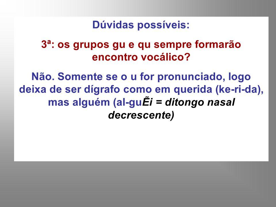 3ª: os grupos gu e qu sempre formarão encontro vocálico