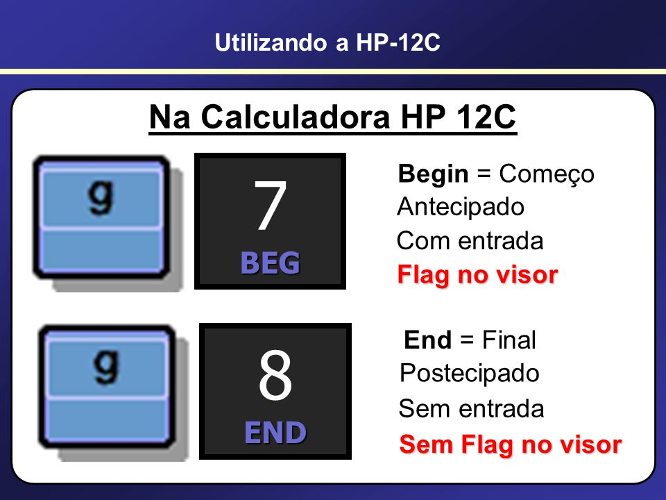 7 8 Na Calculadora HP 12C BEG END Begin = Começo Antecipado
