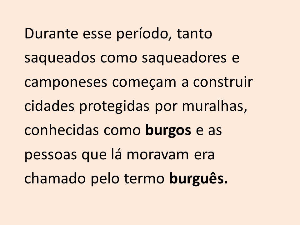 Durante esse período, tanto saqueados como saqueadores e camponeses começam a construir cidades protegidas por muralhas, conhecidas como burgos e as pessoas que lá moravam era chamado pelo termo burguês.