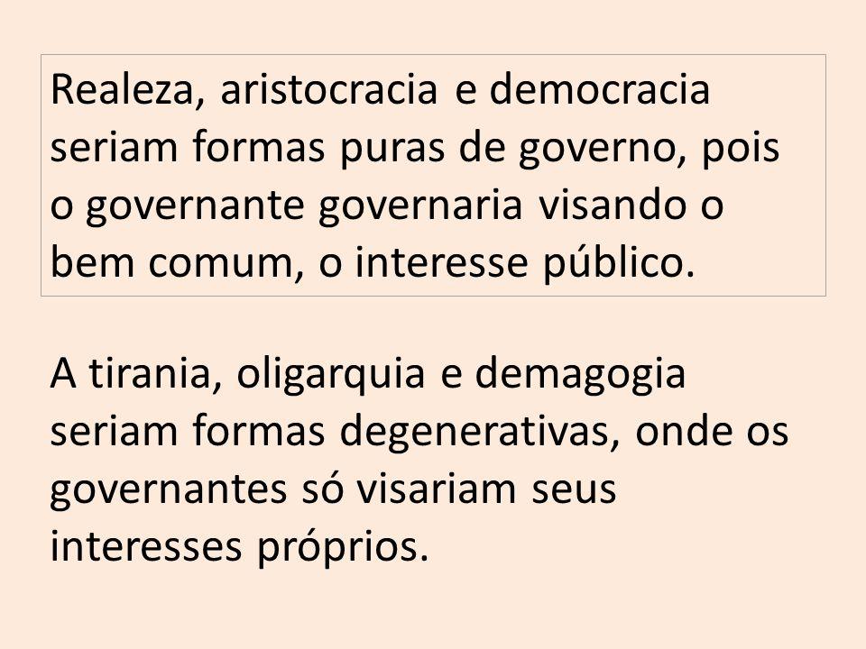 Realeza, aristocracia e democracia seriam formas puras de governo, pois o governante governaria visando o bem comum, o interesse público.