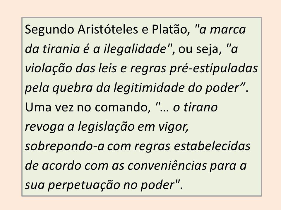 Segundo Aristóteles e Platão, a marca da tirania é a ilegalidade , ou seja, a violação das leis e regras pré-estipuladas pela quebra da legitimidade do poder .