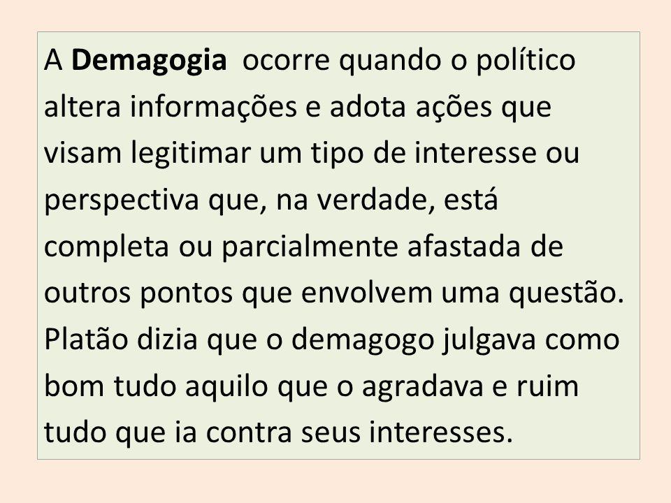 A Demagogia ocorre quando o político altera informações e adota ações que visam legitimar um tipo de interesse ou perspectiva que, na verdade, está completa ou parcialmente afastada de outros pontos que envolvem uma questão.