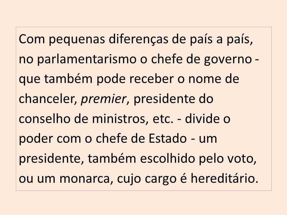 Com pequenas diferenças de país a país, no parlamentarismo o chefe de governo - que também pode receber o nome de chanceler, premier, presidente do conselho de ministros, etc.
