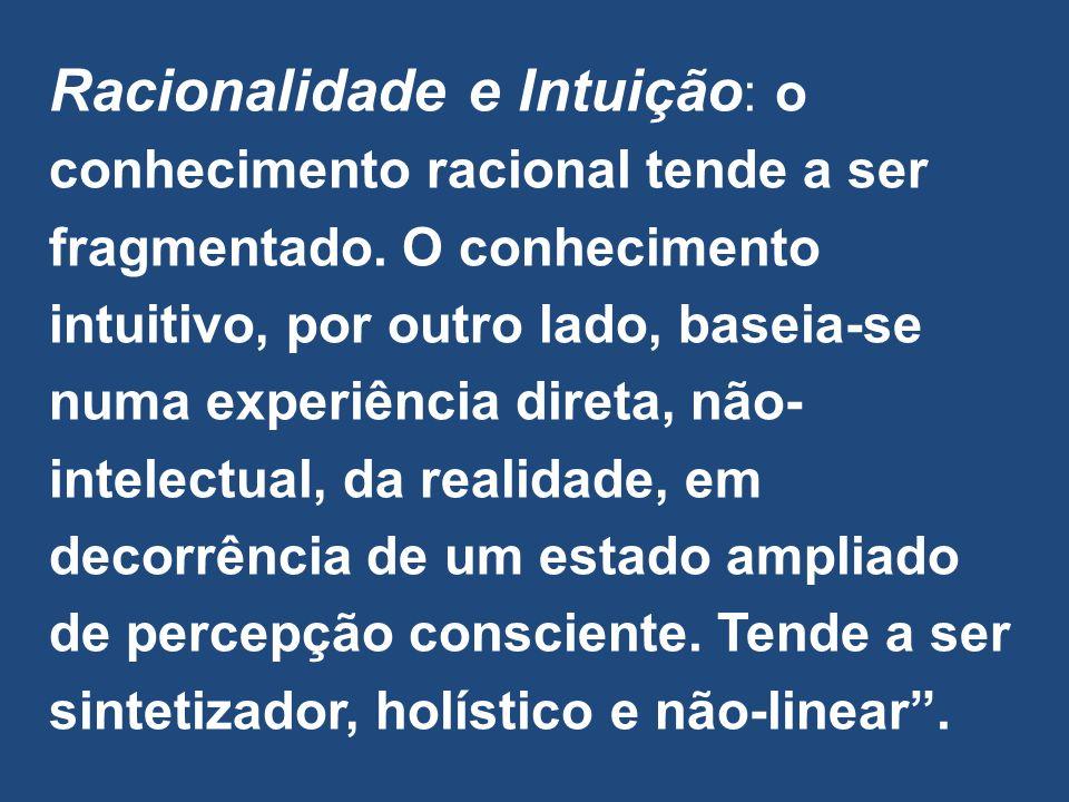 Racionalidade e Intuição: o conhecimento racional tende a ser fragmentado.