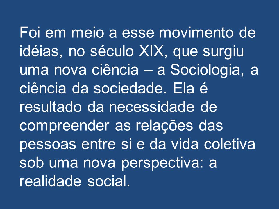 Foi em meio a esse movimento de idéias, no século XIX, que surgiu uma nova ciência – a Sociologia, a ciência da sociedade.