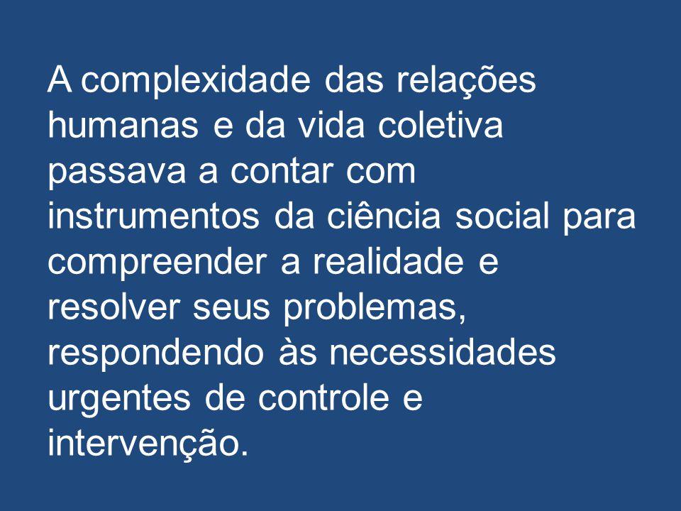 A complexidade das relações humanas e da vida coletiva passava a contar com instrumentos da ciência social para compreender a realidade e resolver seus problemas, respondendo às necessidades urgentes de controle e intervenção.