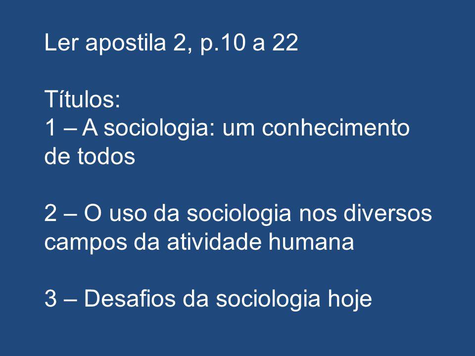 Ler apostila 2, p.10 a 22 Títulos: 1 – A sociologia: um conhecimento de todos. 2 – O uso da sociologia nos diversos campos da atividade humana.