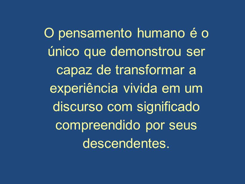 O pensamento humano é o único que demonstrou ser capaz de transformar a experiência vivida em um discurso com significado compreendido por seus descendentes.
