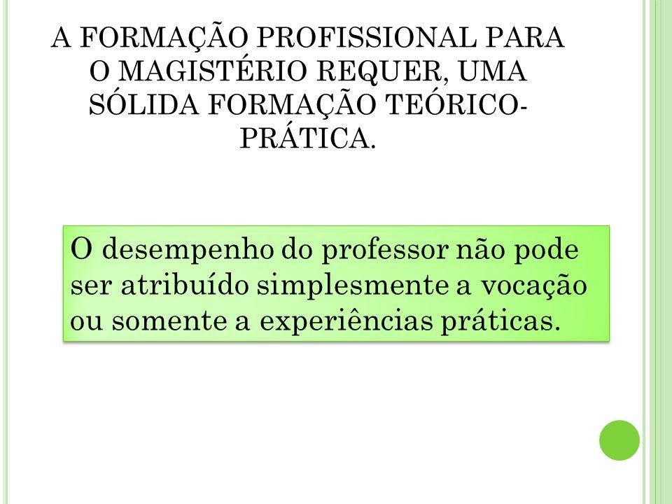 A FORMAÇÃO PROFISSIONAL PARA O MAGISTÉRIO REQUER, UMA SÓLIDA FORMAÇÃO TEÓRICO-PRÁTICA.