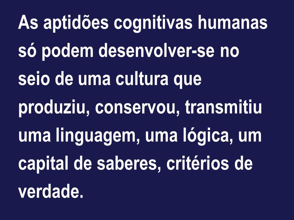 As aptidões cognitivas humanas só podem desenvolver-se no seio de uma cultura que produziu, conservou, transmitiu uma linguagem, uma lógica, um capital de saberes, critérios de verdade.