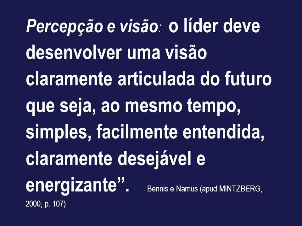 Percepção e visão: o líder deve desenvolver uma visão claramente articulada do futuro que seja, ao mesmo tempo, simples, facilmente entendida, claramente desejável e energizante .