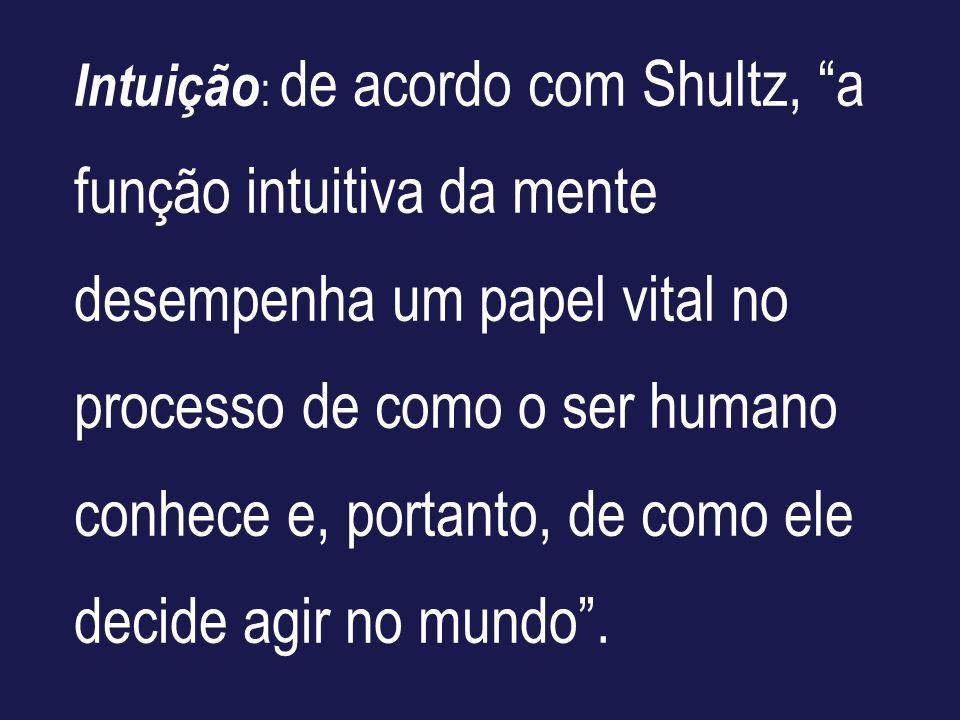 Intuição: de acordo com Shultz, a função intuitiva da mente desempenha um papel vital no processo de como o ser humano conhece e, portanto, de como ele decide agir no mundo .