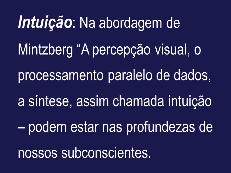 Intuição: Na abordagem de Mintzberg A percepção visual, o processamento paralelo de dados, a síntese, assim chamada intuição – podem estar nas profundezas de nossos subconscientes.
