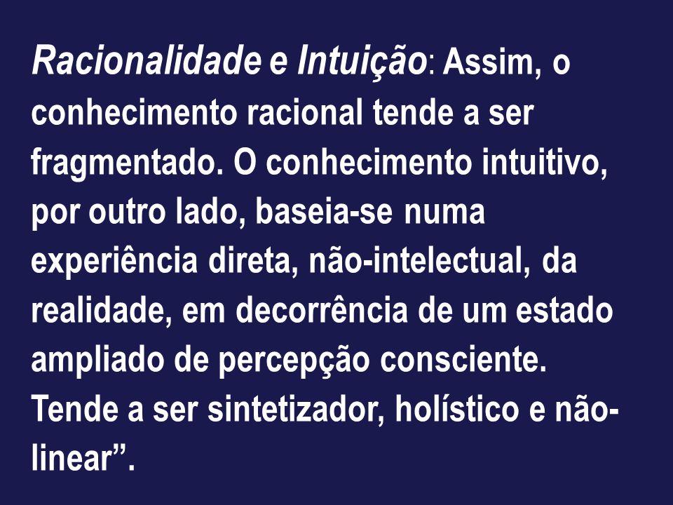 Racionalidade e Intuição: Assim, o conhecimento racional tende a ser fragmentado.