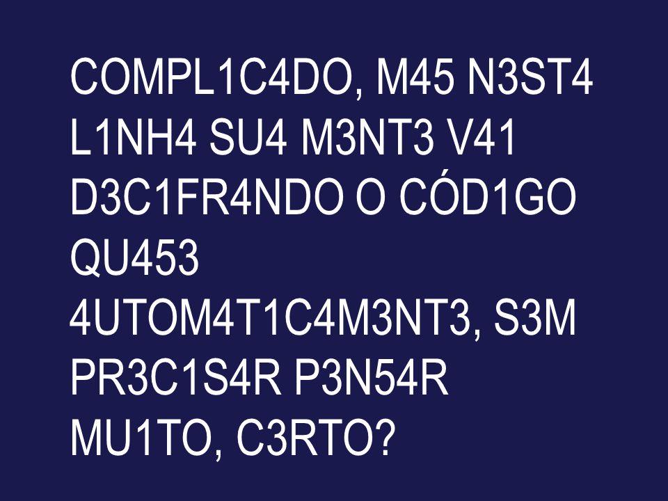 COMPL1C4DO, M45 N3ST4 L1NH4 SU4 M3NT3 V41 D3C1FR4NDO O CÓD1GO QU453 4UTOM4T1C4M3NT3, S3M PR3C1S4R P3N54R MU1TO, C3RTO