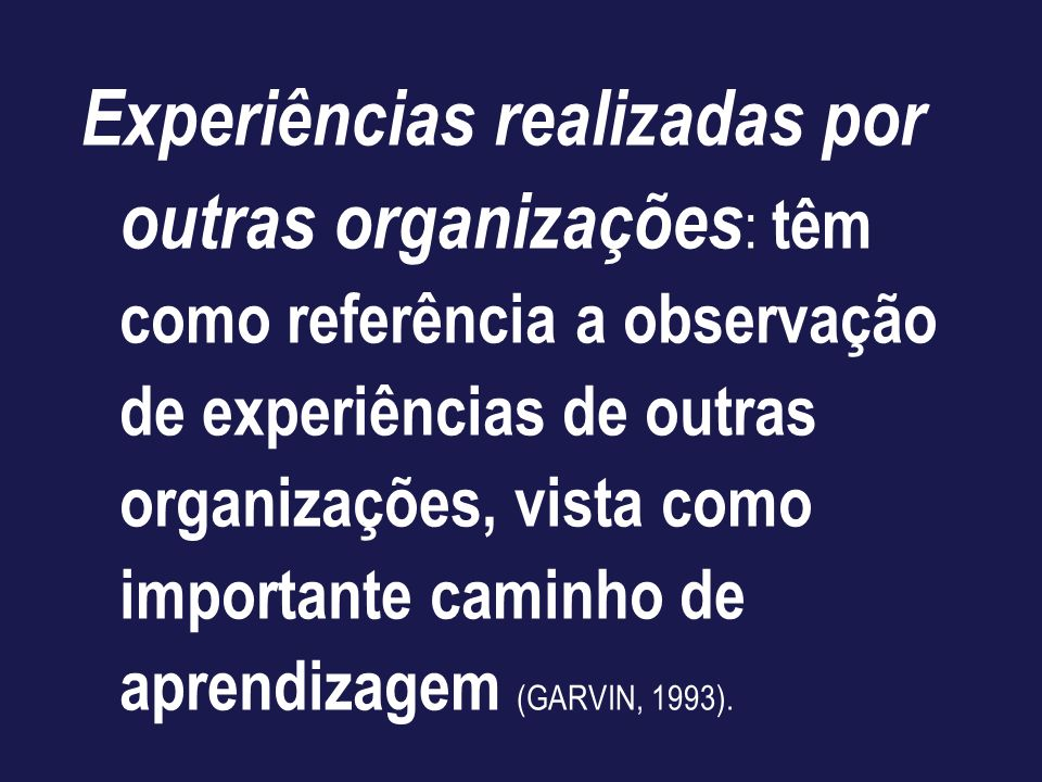 Experiências realizadas por outras organizações: têm como referência a observação de experiências de outras organizações, vista como importante caminho de aprendizagem (GARVIN, 1993).