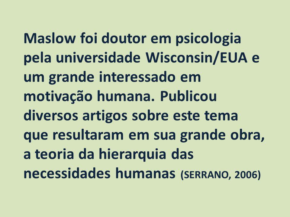Maslow foi doutor em psicologia pela universidade Wisconsin/EUA e um grande interessado em motivação humana.