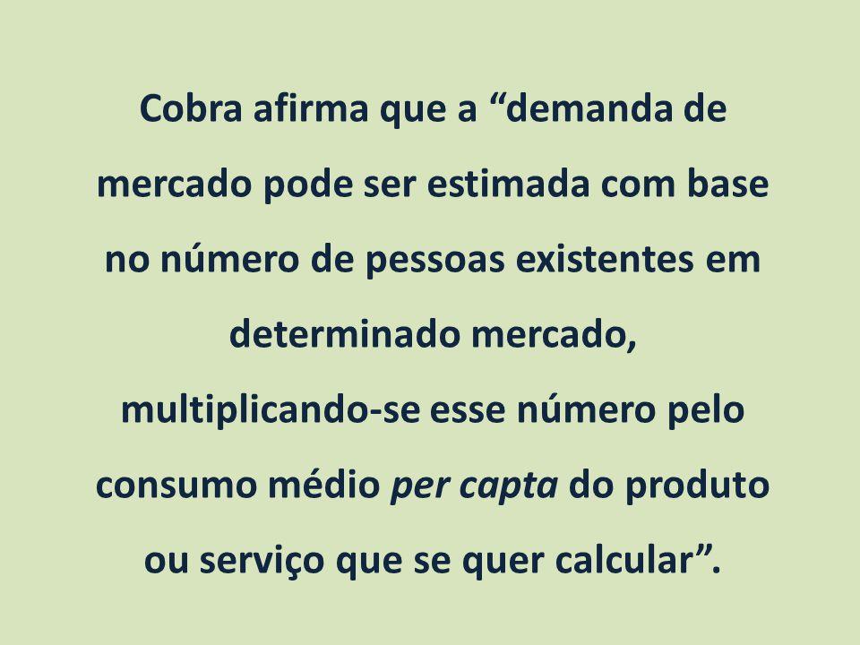Cobra afirma que a demanda de mercado pode ser estimada com base no número de pessoas existentes em determinado mercado, multiplicando-se esse número pelo consumo médio per capta do produto ou serviço que se quer calcular .