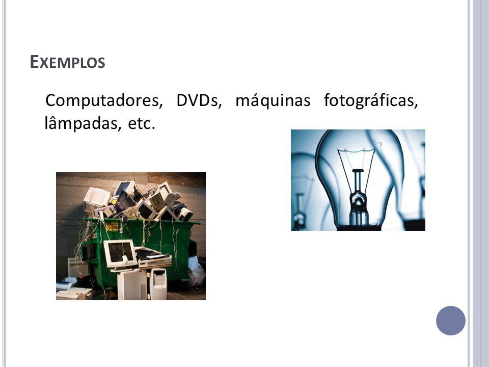 Exemplos Computadores, DVDs, máquinas fotográficas, lâmpadas, etc.