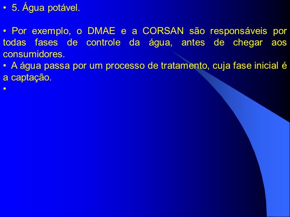 5. Água potável. Por exemplo, o DMAE e a CORSAN são responsáveis por todas fases de controle da água, antes de chegar aos consumidores.