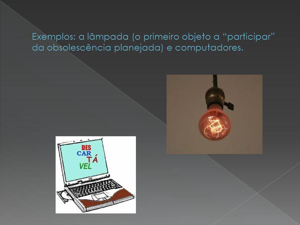Exemplos: a lâmpada (o primeiro objeto a participar da obsolescência planejada) e computadores.