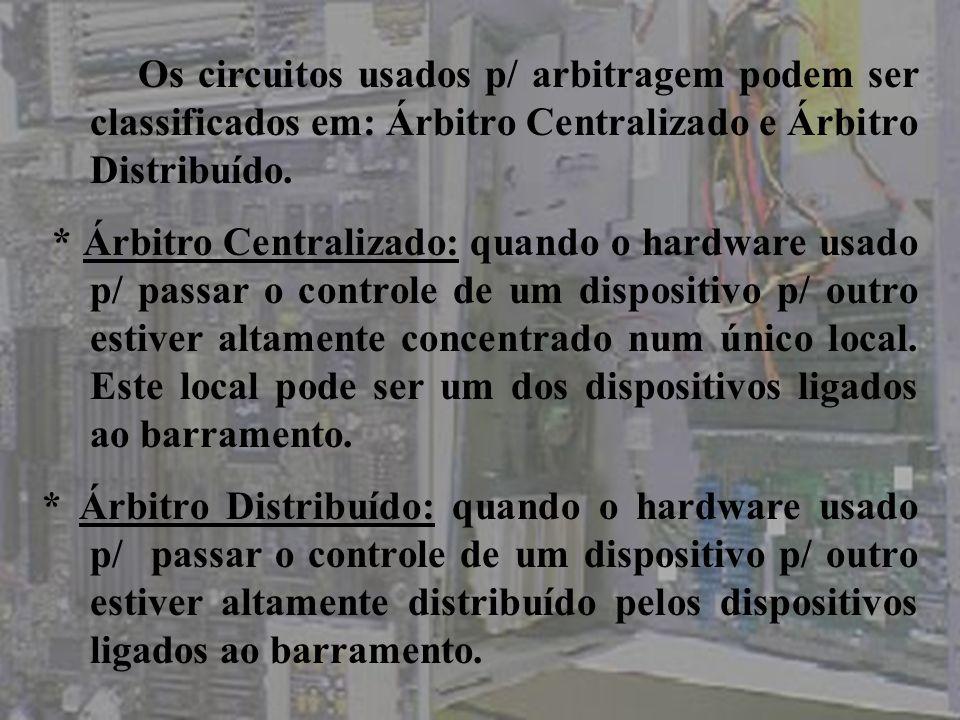 Os circuitos usados p/ arbitragem podem ser classificados em: Árbitro Centralizado e Árbitro Distribuído.