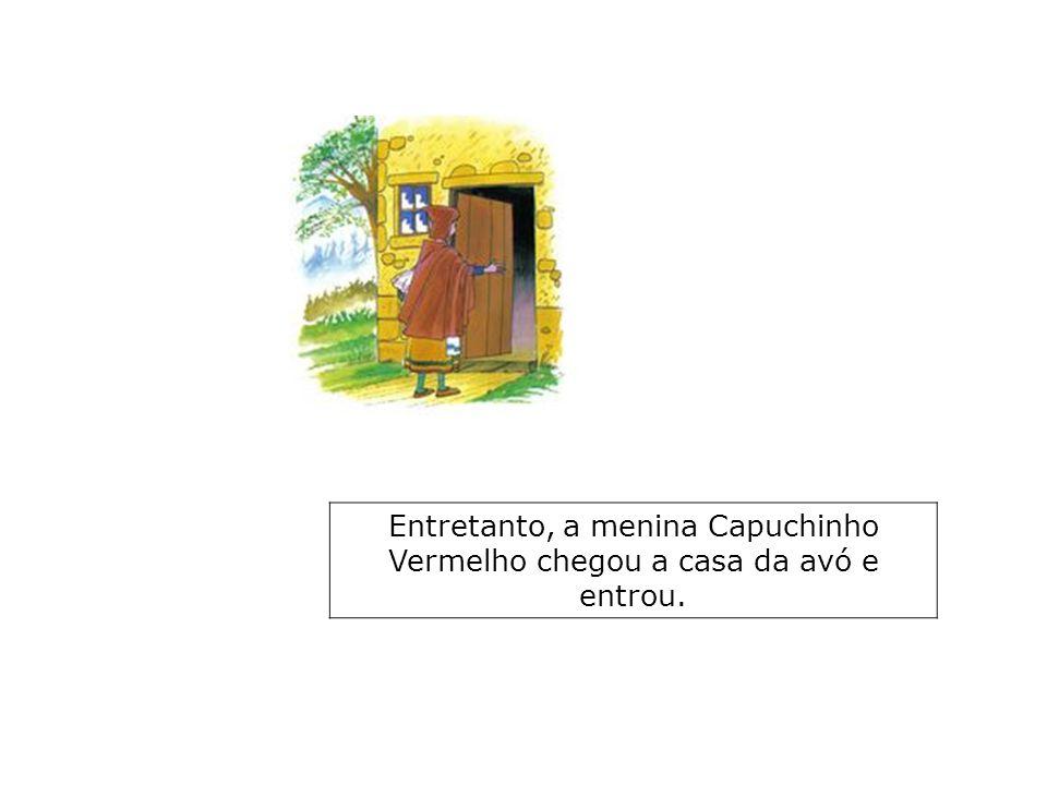 Entretanto, a menina Capuchinho Vermelho chegou a casa da avó e entrou.