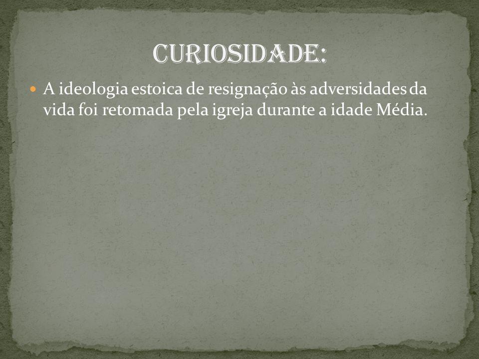 Curiosidade: A ideologia estoica de resignação às adversidades da vida foi retomada pela igreja durante a idade Média.