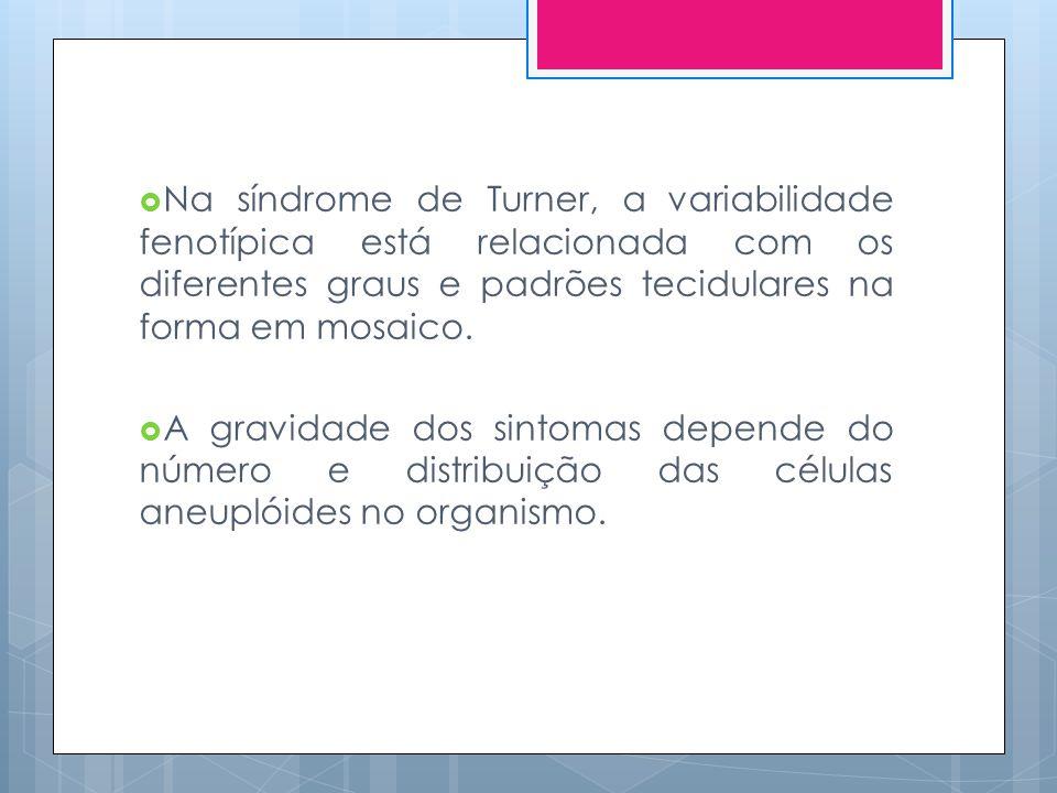 Na síndrome de Turner, a variabilidade fenotípica está relacionada com os diferentes graus e padrões tecidulares na forma em mosaico.