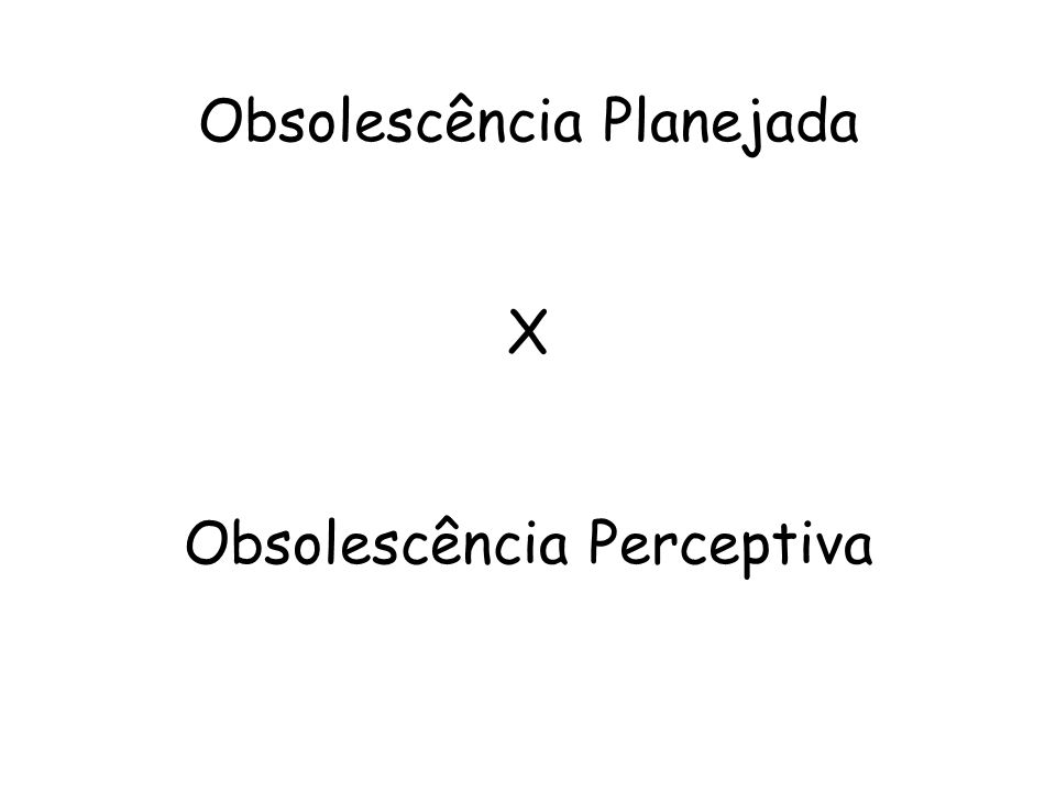 Obsolescência Planejada X Obsolescência Perceptiva