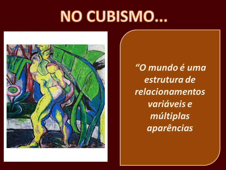 NO CUBISMO... O mundo é uma estrutura de relacionamentos variáveis e múltiplas aparências