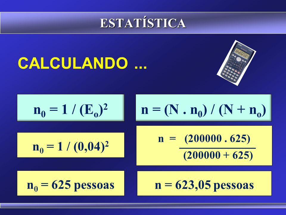CALCULANDO ... n0 = 1 / (Eo)2 n = (N . n0) / (N + no) ESTATÍSTICA