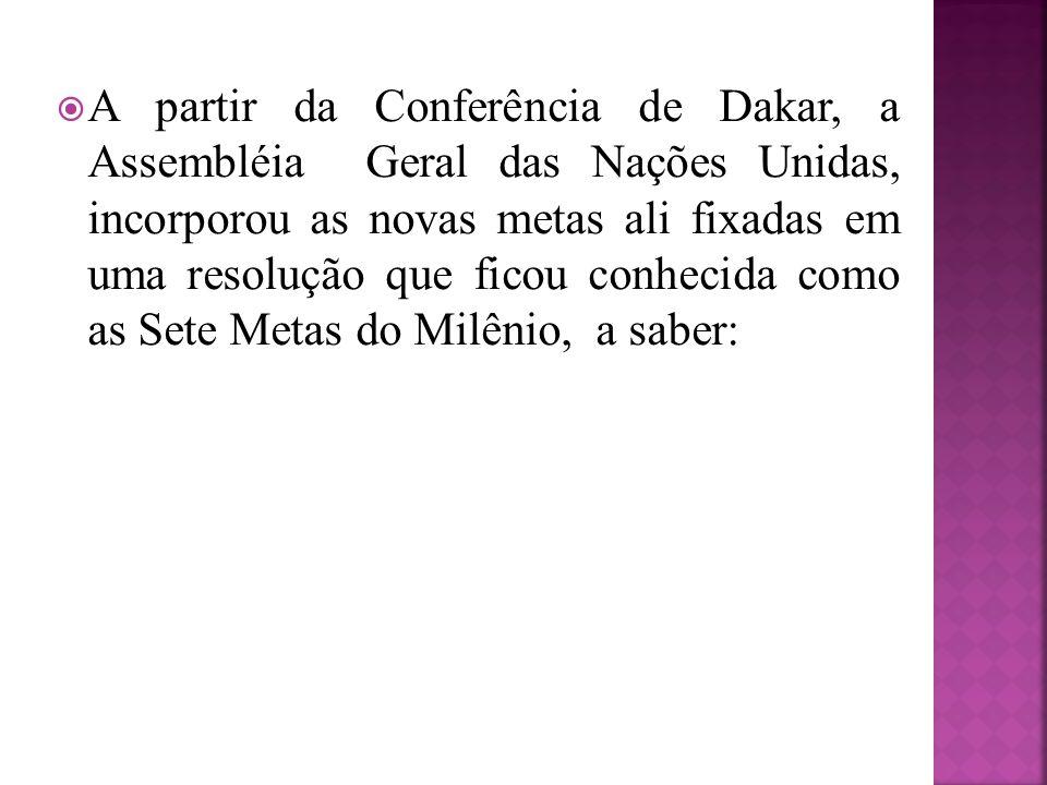 A partir da Conferência de Dakar, a Assembléia Geral das Nações Unidas, incorporou as novas metas ali fixadas em uma resolução que ficou conhecida como as Sete Metas do Milênio, a saber: