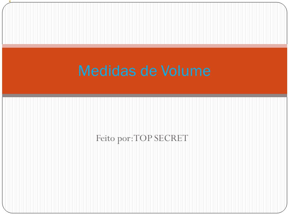 Medidas de Volume Feito por:TOP SECRET