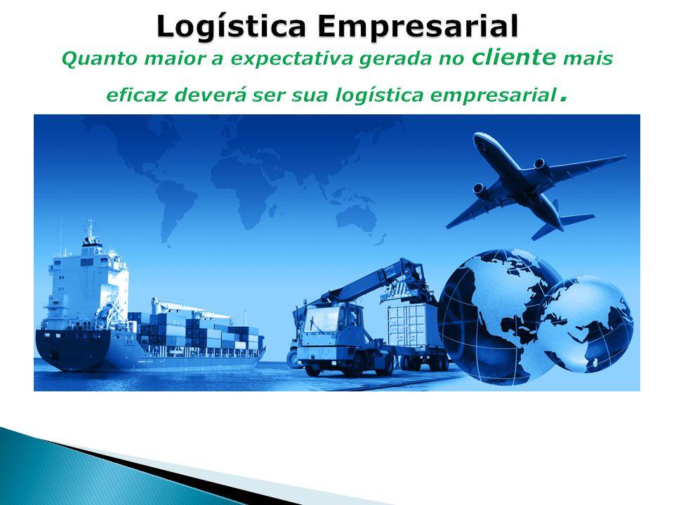 Logística Empresarial Quanto maior a expectativa gerada no cliente mais eficaz deverá ser sua logística empresarial.