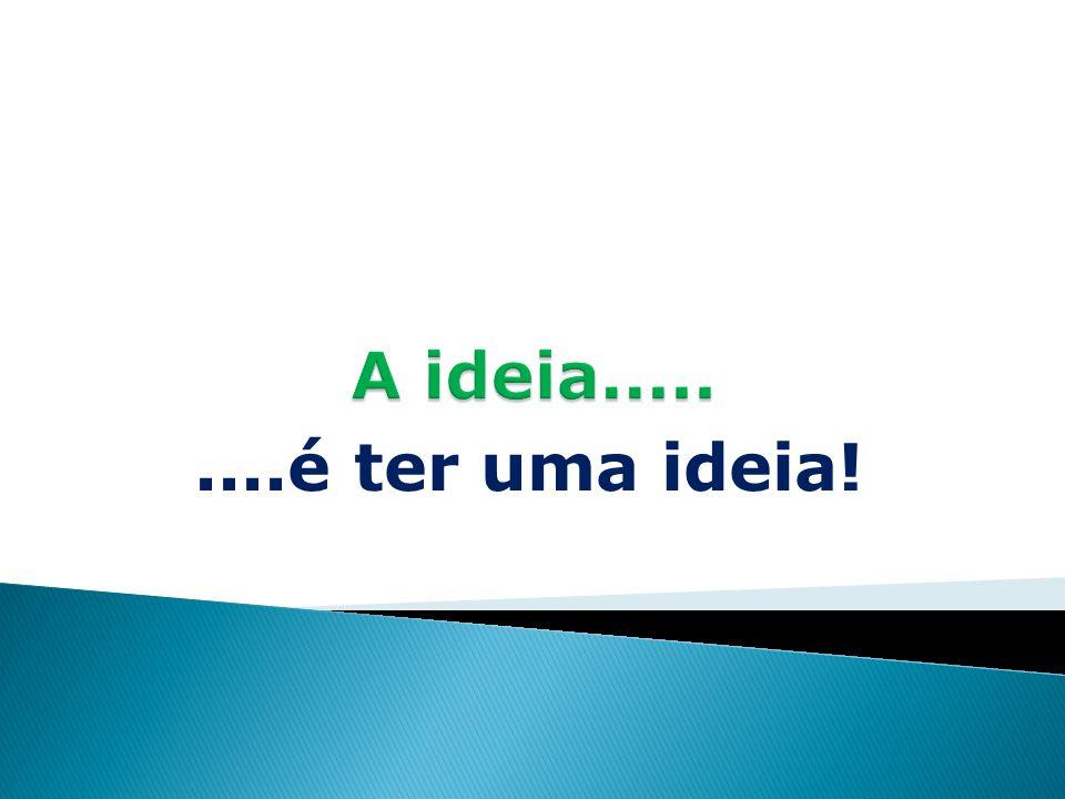 A ideia..... ....é ter uma ideia!