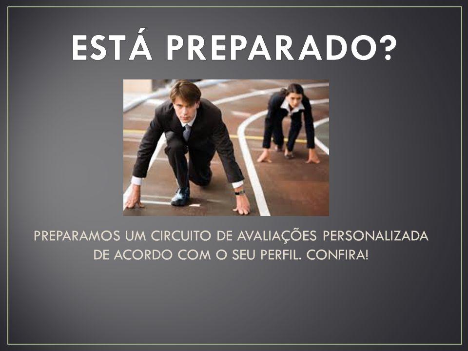 ESTÁ PREPARADO. PREPARAMOS UM CIRCUITO DE AVALIAÇÕES PERSONALIZADA DE ACORDO COM O SEU PERFIL.