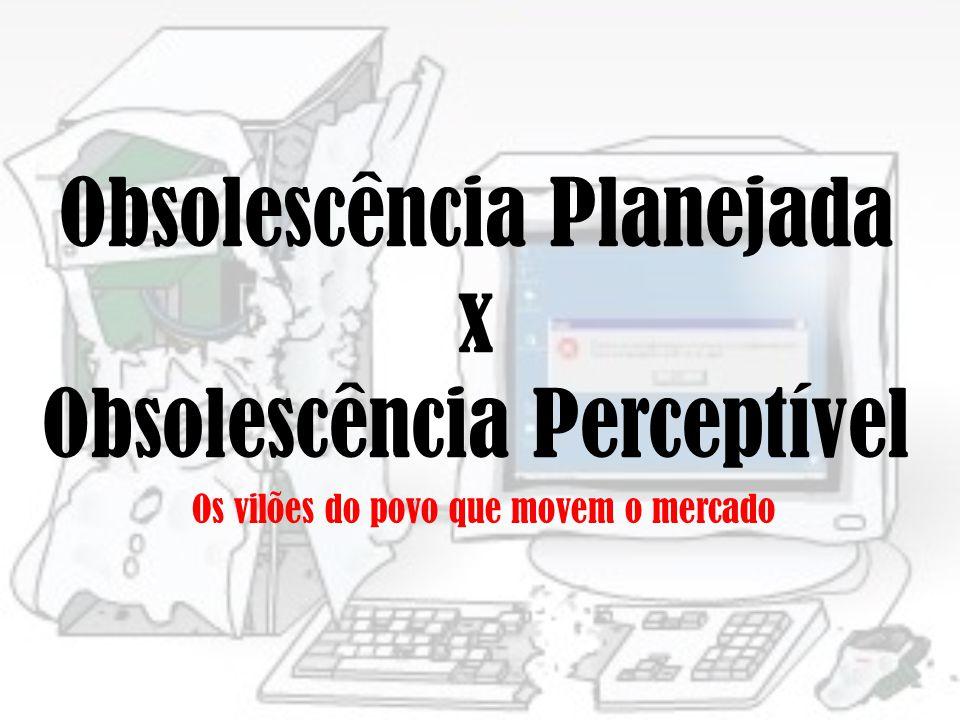 Obsolescência Planejada x Obsolescência Perceptível