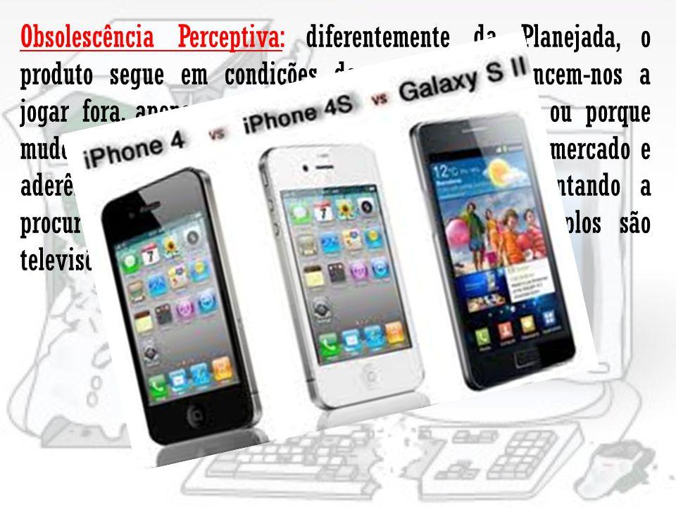 Obsolescência Perceptiva: diferentemente da Planejada, o produto segue em condições de uso, mas convencem-nos a jogar fora, apenas porque surgiu um novo modelo ou porque mudou a aparência.
