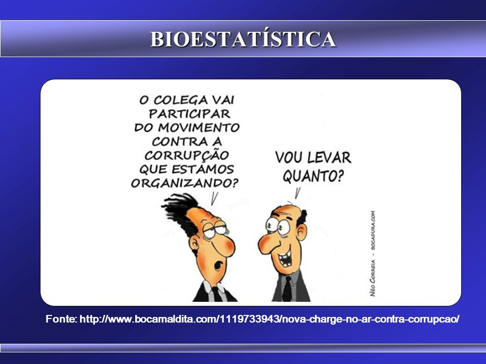 BIOESTATÍSTICA Fonte: http://www.bocamaldita.com/1119733943/nova-charge-no-ar-contra-corrupcao/