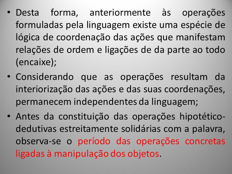 Desta forma, anteriormente às operações formuladas pela linguagem existe uma espécie de lógica de coordenação das ações que manifestam relações de ordem e ligações de da parte ao todo (encaixe);