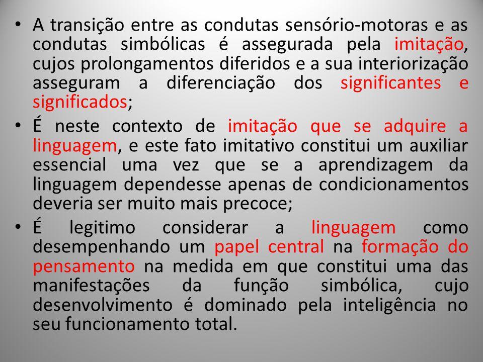 A transição entre as condutas sensório-motoras e as condutas simbólicas é assegurada pela imitação, cujos prolongamentos diferidos e a sua interiorização asseguram a diferenciação dos significantes e significados;