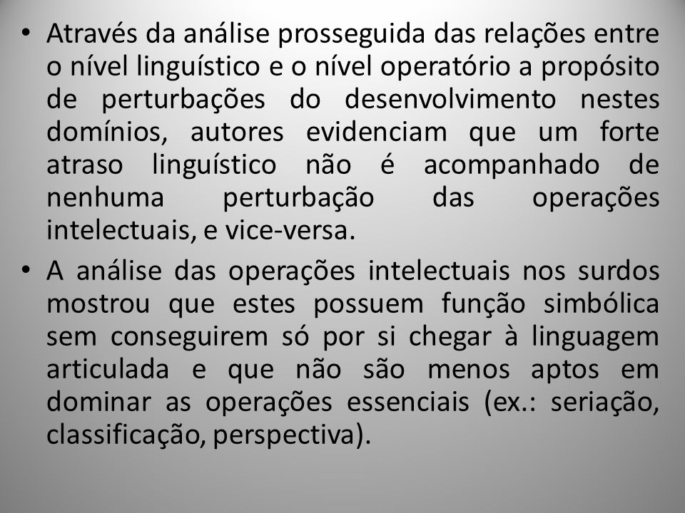 Através da análise prosseguida das relações entre o nível linguístico e o nível operatório a propósito de perturbações do desenvolvimento nestes domínios, autores evidenciam que um forte atraso linguístico não é acompanhado de nenhuma perturbação das operações intelectuais, e vice-versa.