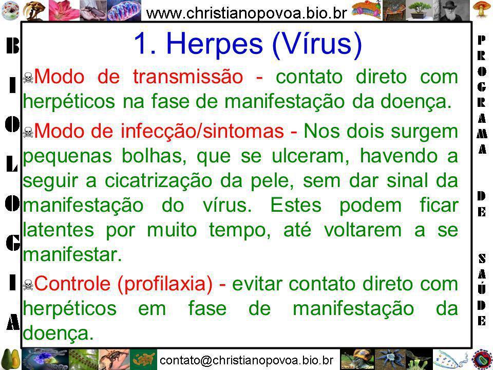 1. Herpes (Vírus) Modo de transmissão - contato direto com herpéticos na fase de manifestação da doença.