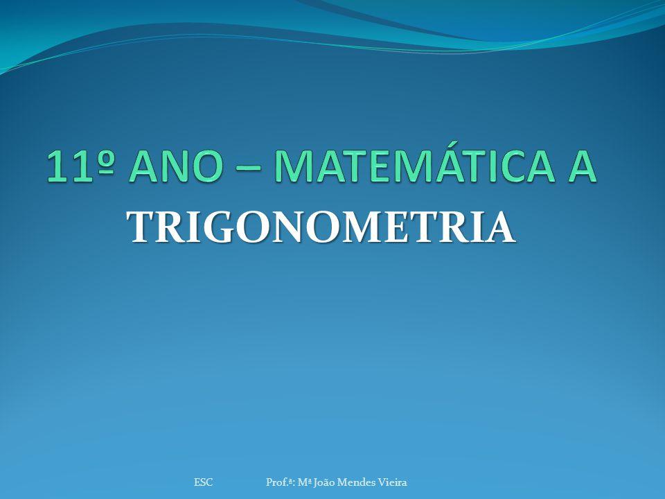 11º ANO – MATEMÁTICA A TRIGONOMETRIA ESC Prof.ª: Mª João Mendes Vieira