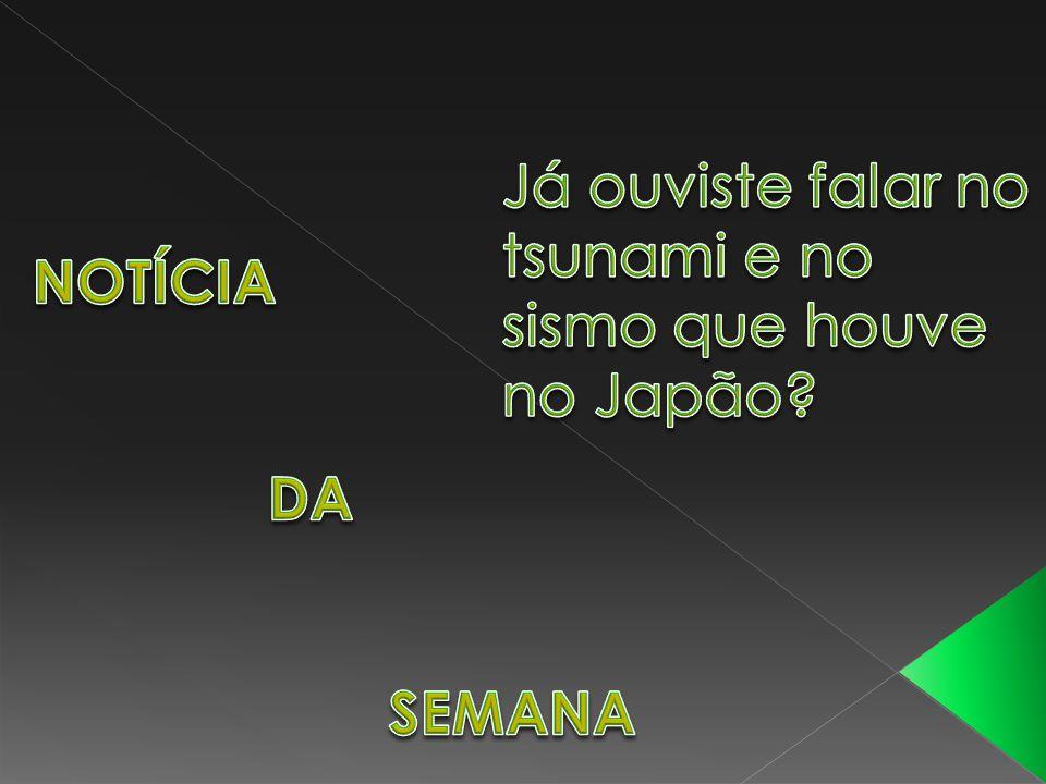 Já ouviste falar no tsunami e no sismo que houve no Japão