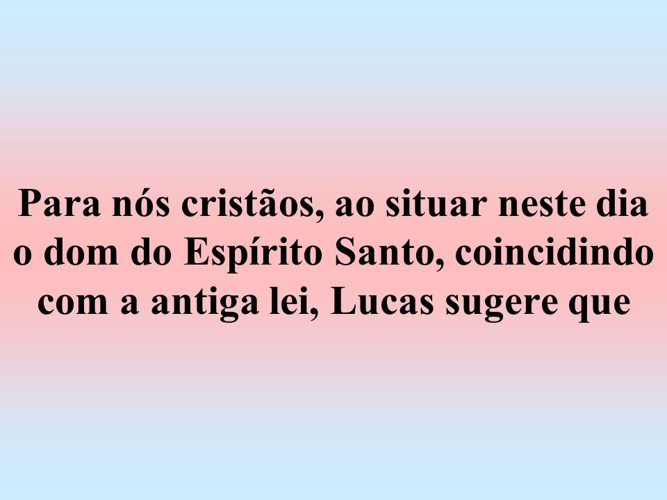 Para nós cristãos, ao situar neste dia o dom do Espírito Santo, coincidindo com a antiga lei, Lucas sugere que