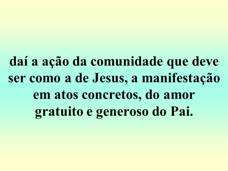 daí a ação da comunidade que deve ser como a de Jesus, a manifestação em atos concretos, do amor gratuito e generoso do Pai.